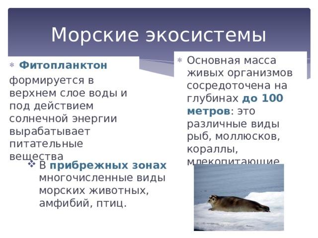 Морские экосистемы Основная масса живых организмов сосредоточена на глубинах до 100 метров : это различные виды рыб, моллюсков, кораллы, млекопитающие. Фитопланктон формируется в верхнем слое воды и под действием солнечной энергии вырабатывает питательные вещества В прибрежных зонах многочисленные виды морских животных, амфибий, птиц.
