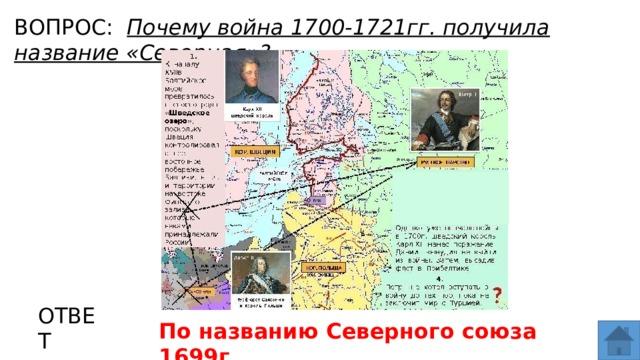 ВОПРОС: Почему война 1700-1721гг. получила название «Северная»? МЕСТО ДЛЯ ВСТАВКИ ИЗОБРАЖЕНИЯ ОТВЕТ По названию Северного союза 1699г.