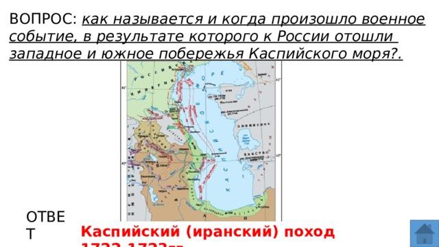 ВОПРОС: как называется и когда произошло военное событие, в результате которого к России отошли западное и южное побережья Каспийского моря?. МЕСТО ДЛЯ ВСТАВКИ ИЗОБРАЖЕНИЯ ОТВЕТ Каспийский (иранский) поход 1722-1723гг.