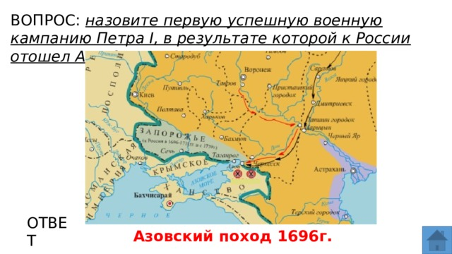 ВОПРОС: назовите первую успешную военную кампанию Петра I, в результате которой к России отошел Азов? МЕСТО ДЛЯ ВСТАВКИ ИЗОБРАЖЕНИЯ ОТВЕТ Азовский поход 1696г.