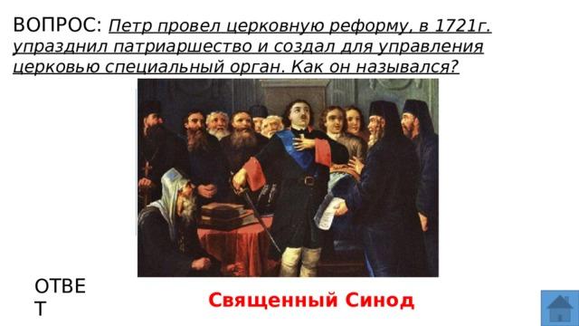 ВОПРОС: Петр провел церковную реформу, в 1721г. упразднил патриаршество и создал для управления церковью специальный орган. Как он назывался? МЕСТО ДЛЯ ВСТАВКИ ИЗОБРАЖЕНИЯ ОТВЕТ Священный Синод