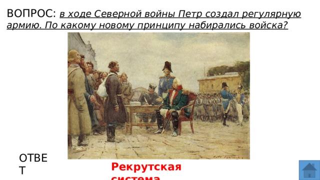 ВОПРОС: в ходе Северной войны Петр создал регулярную армию. По какому новому принципу набирались войска? МЕСТО ДЛЯ ВСТАВКИ ИЗОБРАЖЕНИЯ ОТВЕТ Рекрутская система