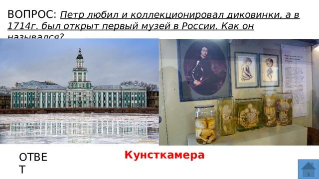 ВОПРОС: Петр любил и коллекционировал диковинки, а в 1714г. был открыт первый музей в России. Как он назывался? МЕСТО ДЛЯ ВСТАВКИ ИЗОБРАЖЕНИЯ Кунсткамера ОТВЕТ