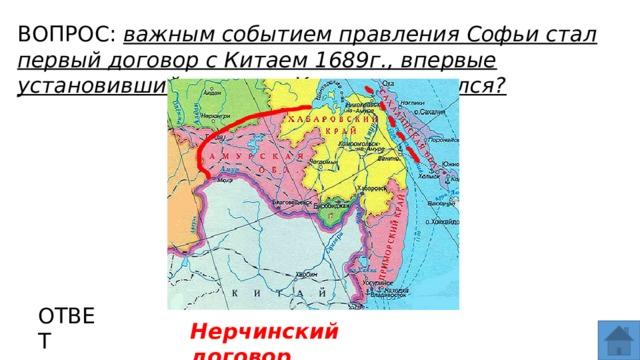 ВОПРОС: важным событием правления Софьи стал первый договор с Китаем 1689г., впервые установивший границу. Как он назывался? МЕСТО ДЛЯ ВСТАВКИ ИЗОБРАЖЕНИЯ ОТВЕТ Нерчинский договор