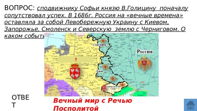 ВОПРОС: сподвижнику Софьи князю В.Голицину поначалу сопутствовал успех. В 1686г. Россия на «вечные времена» оставляла за собой Левобережную Украину с Киевом, Запорожье, Смоленск и Северскую землю с Черниговом. О каком событии идет речь? МЕСТО ДЛЯ ВСТАВКИ ИЗОБРАЖЕНИЯ ? ОТВЕТ Вечный мир с Речью Посполитой