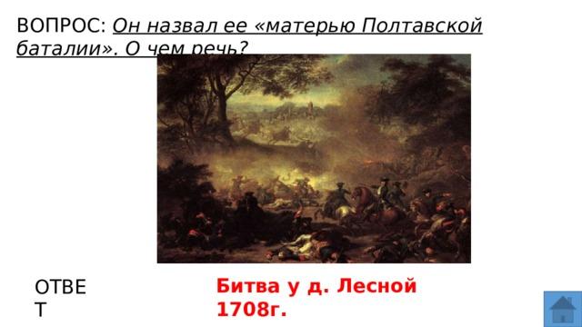 ВОПРОС: Он назвал ее «матерью Полтавской баталии». О чем речь? МЕСТО ДЛЯ ВСТАВКИ ИЗОБРАЖЕНИЯ Битва у д. Лесной 1708г. ОТВЕТ