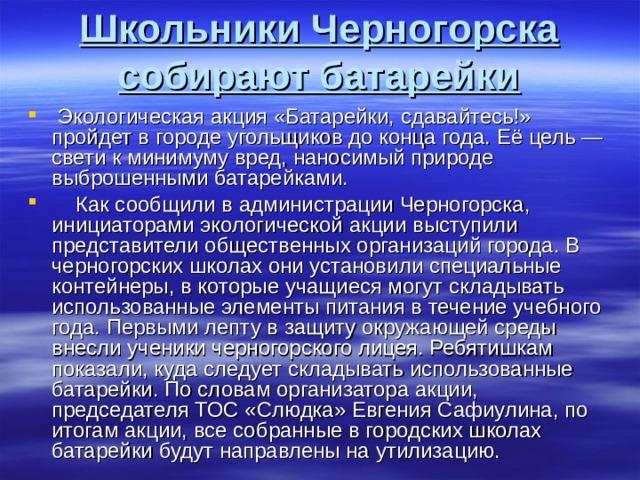 Школьники Черногорска собирают батарейки  Экологическая акция «Батарейки, сдавайтесь!» пройдет в городе угольщиков до конца года. Её цель — свети к минимуму вред, наносимый природе выброшенными батарейками.  Как сообщили в администрации Черногорска, инициаторами экологической акции выступили представители общественных организаций города. В черногорских школах они установили специальные контейнеры, в которые учащиеся могут складывать использованные элементы питания в течение учебного года. Первыми лепту в защиту окружающей среды внесли ученики черногорского лицея. Ребятишкам показали, куда следует складывать использованные батарейки. По словам организатора акции, председателя ТОС «Слюдка» Евгения Сафиулина, по итогам акции, все собранные в городских школах батарейки будут направлены на утилизацию.