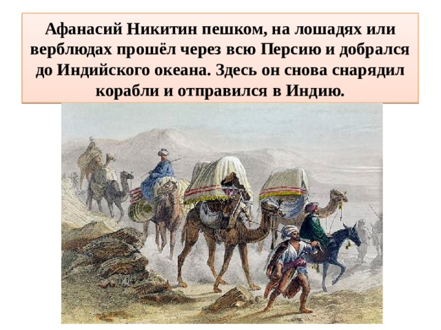 Афанасий Никитин пешком, на лошадях или верблюдах прошёл через всю Персию и добрался до Индийского океана. Здесь он снова снарядил корабли и отправился в Индию.