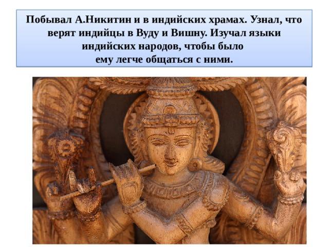 Побывал А.Никитин и в индийских храмах. Узнал, что верят индийцы в Вуду и Вишну. Изучал языки индийских народов, чтобы было  ему легче общаться с ними.