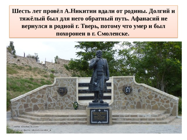 Шесть лет провёл А.Никитин вдали от родины. Долгий и тяжёлый был для него обратный путь. Афанасий не вернулся в родной г. Тверь, потому что умер и был похоронен в г. Смоленске.