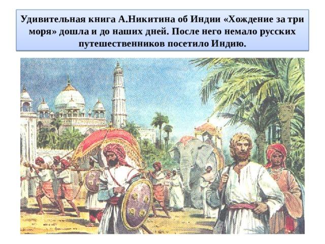 Удивительная книга А.Никитина об Индии «Хождение за три моря» дошла и до наших дней. После него немало русских путешественников посетило Индию.