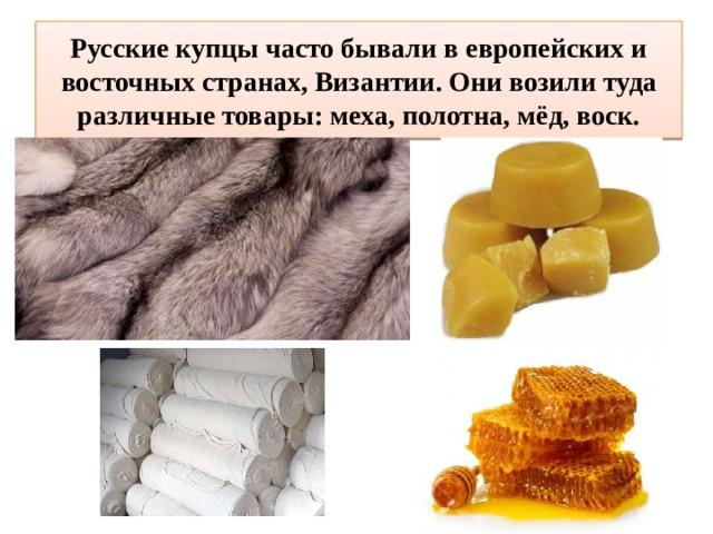 Русские купцы часто бывали в европейских и восточных странах, Византии. Они возили туда различные товары: меха, полотна, мёд, воск.