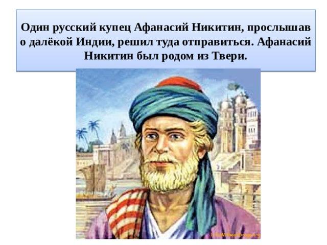 Один русский купец Афанасий Никитин, прослышав о далёкой Индии, решил туда отправиться. Афанасий Никитин был родом из Твери.