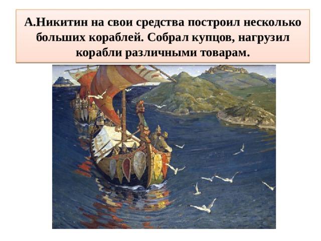 А.Никитин на свои средства построил несколько больших кораблей. Собрал купцов, нагрузил корабли различными товарам.