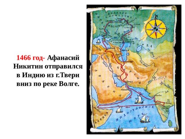 1466 год- Афанасий Никитин отправился в Индию из г.Твери вниз по реке Волге.