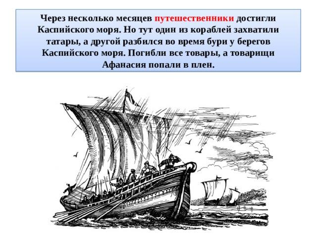 Через несколько месяцев путешественники достигли Каспийского моря. Но тут один из кораблей захватили татары, а другой разбился во время бури у берегов Каспийского моря. Погибли все товары, а товарищи Афанасия попали в плен.