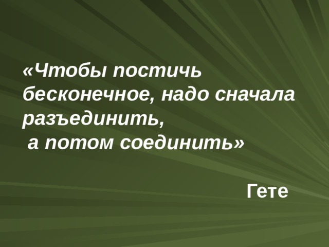 «Чтобы постичь бесконечное, надо сначала разъединить,  а потом соединить»    Гете