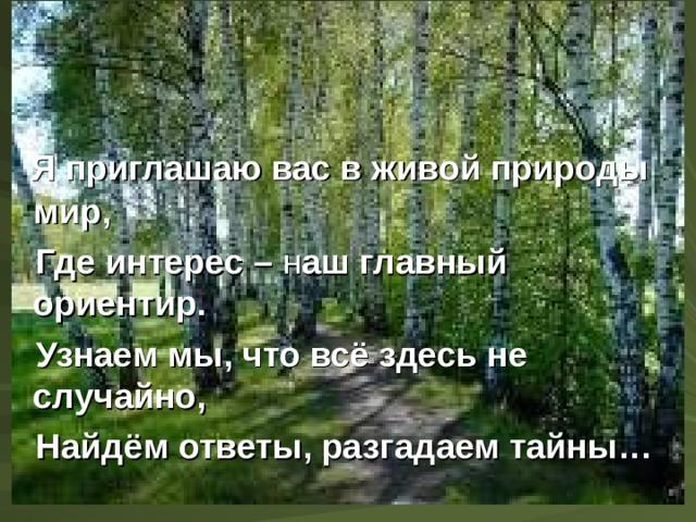 Я приглашаю вас в живой природы мир,  Где интерес – н аш главный ориентир.  Узнаем мы, что всё здесь не случайно,  Найдём ответы, разгадаем тайны…