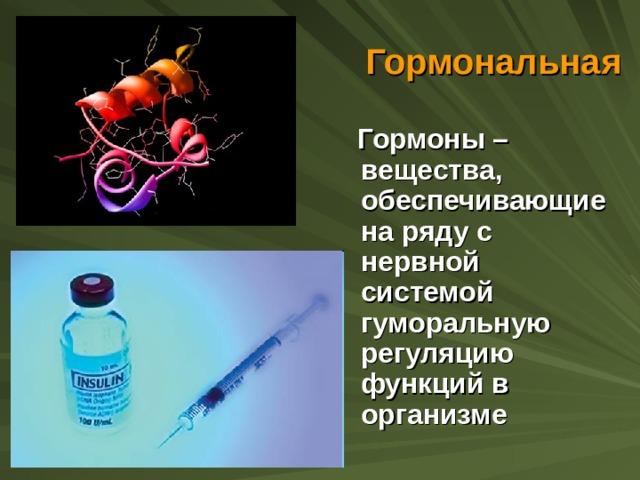 Гормональная  Гормоны – вещества, обеспечивающие на ряду с нервной системой гуморальную регуляцию функций в организме