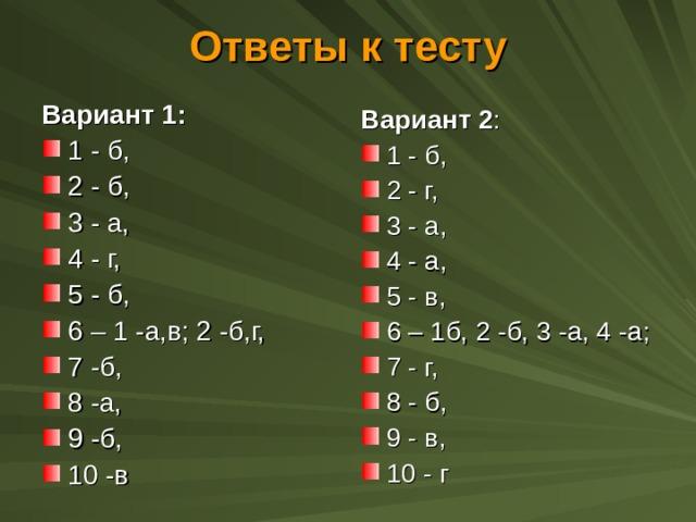 Ответы к тесту Вариант 1:  1 - б, 2 - б, 3 - а, 4 - г, 5 - б, 6 – 1 -а,в; 2 -б,г, 7 -б, 8 -а, 9 -б, 10 -в Вариант 2 : 1 - б, 2 - г, 3 - а, 4 - а, 5 - в, 6 – 1б, 2 -б, 3 -а, 4 -а; 7 - г, 8 - б, 9 - в, 10 - г