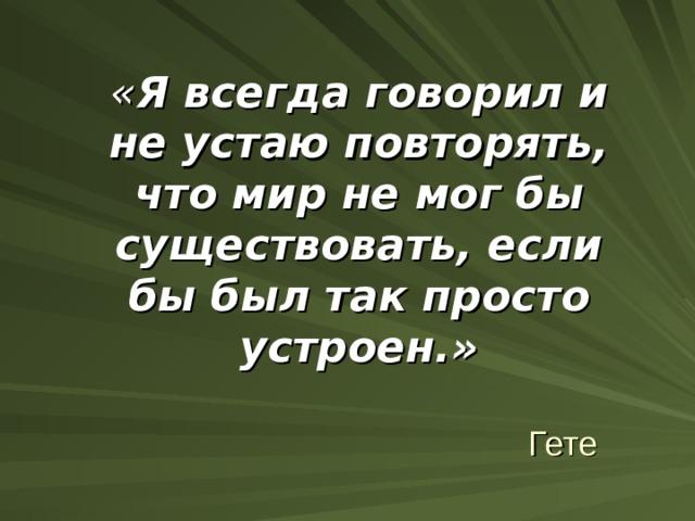 « Я всегда говорил и не устаю повторять, что мир не мог бы существовать, если бы был так просто устроен.» Гете