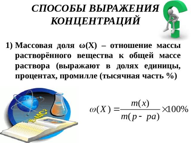 СПОСОБЫ ВЫРАЖЕНИЯ КОНЦЕНТРАЦИЙ Массовая доля ω(Х) – отношение массы растворённого вещества к общей массе раствора (выражают в долях единицы, процентах, промилле (тысячная часть %)