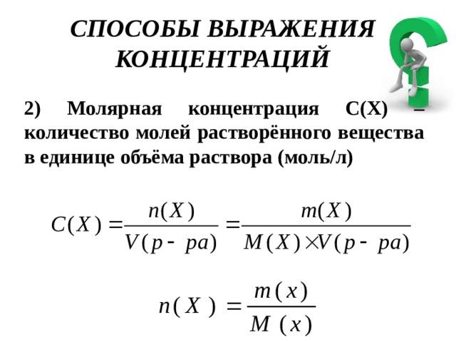 СПОСОБЫ ВЫРАЖЕНИЯ КОНЦЕНТРАЦИЙ 2) Молярная концентрация С(Х) – количество молей растворённого вещества в единице объёма раствора (моль/л)