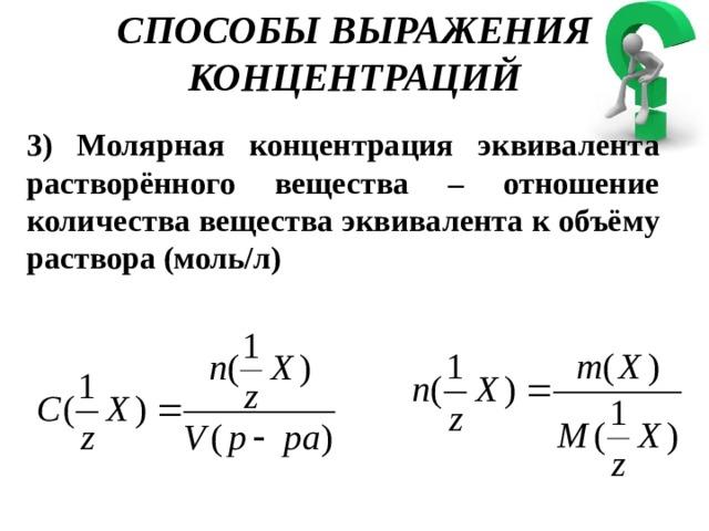 СПОСОБЫ ВЫРАЖЕНИЯ КОНЦЕНТРАЦИЙ 3) Молярная концентрация эквивалента растворённого вещества – отношение количества вещества эквивалента к объёму раствора (моль/л)
