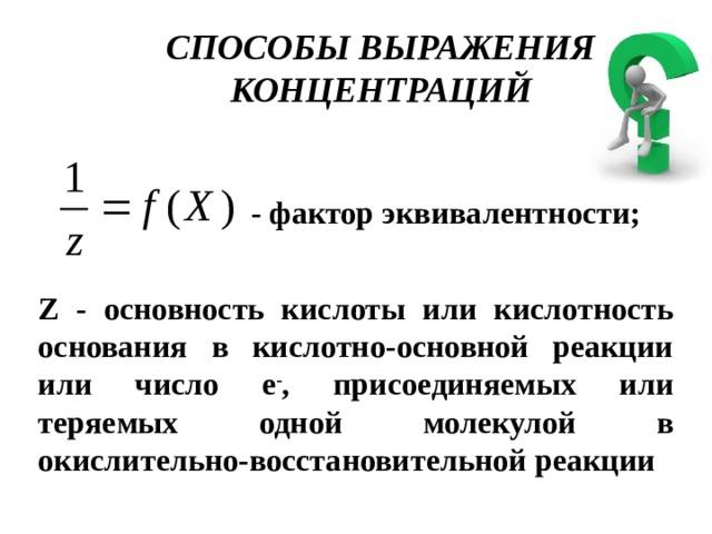 СПОСОБЫ ВЫРАЖЕНИЯ КОНЦЕНТРАЦИЙ - фактор эквивалентности; Z - основность кислоты или кислотность основания в кислотно-основной реакции или число e - , присоединяемых или теряемых одной молекулой в окислительно-восстановительной реакции
