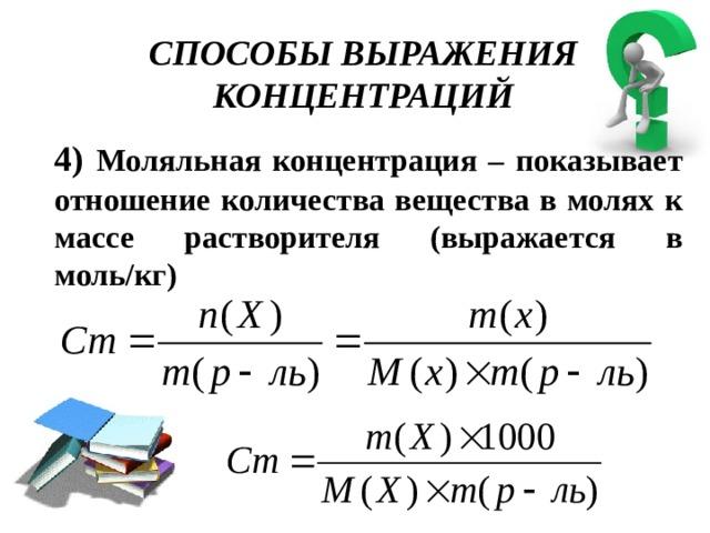 СПОСОБЫ ВЫРАЖЕНИЯ КОНЦЕНТРАЦИЙ 4) Моляльная концентрация – показывает отношение количества вещества в молях к массе растворителя (выражается в моль/кг)