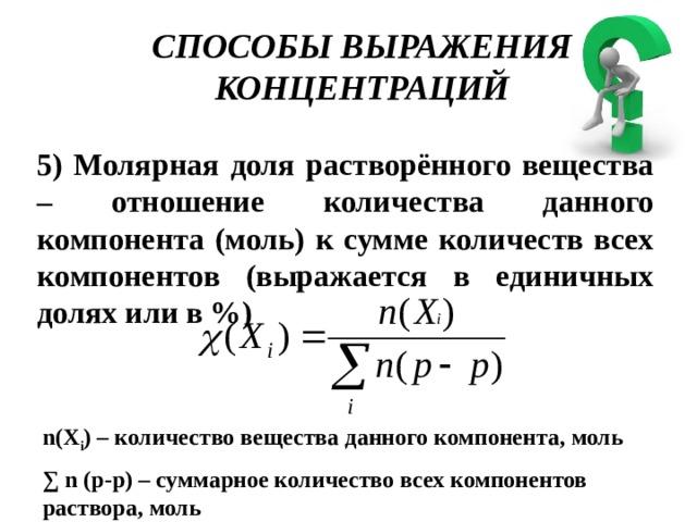 СПОСОБЫ ВЫРАЖЕНИЯ КОНЦЕНТРАЦИЙ 5) Молярная доля растворённого вещества – отношение количества данного компонента (моль) к сумме количеств всех компонентов (выражается в единичных долях или в %) n(Х i ) – количество вещества данного компонента, моль ∑ n (р-р) – суммарное количество всех компонентов раствора, моль