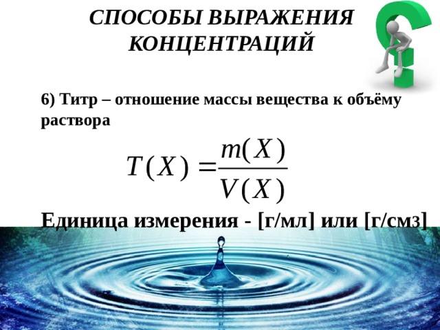 СПОСОБЫ ВЫРАЖЕНИЯ КОНЦЕНТРАЦИЙ 6) Титр – отношение массы вещества к объёму раствора Единица измерения - [г/мл] или [г/см 3 ]