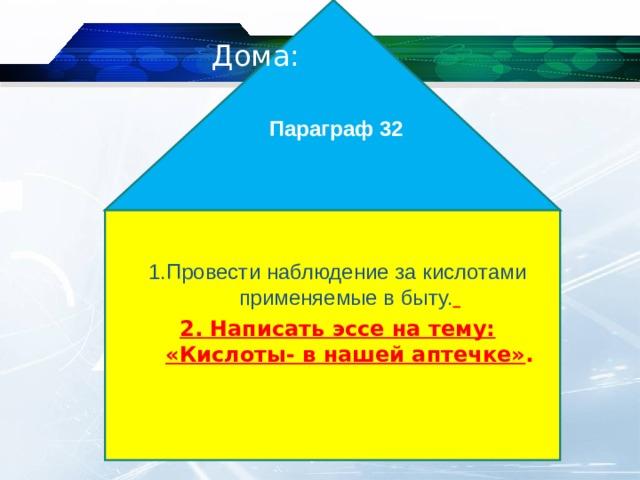 Параграф 32  Дома: 1.Провести наблюдение за кислотами применяемые в быту.  2. Написать эссе на тему: «Кислоты- в нашей аптечке» .