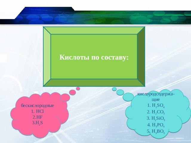 Кислоты по составу: кислородсодержа-щие 1 . H 2 SO 4 2. H 2 CO 3 3 . H 2 SiO 3 4 . H 3 PO 4 5 . H 3 BO 3 бескислородные 1. HCl 2.HF 3.H 2 S