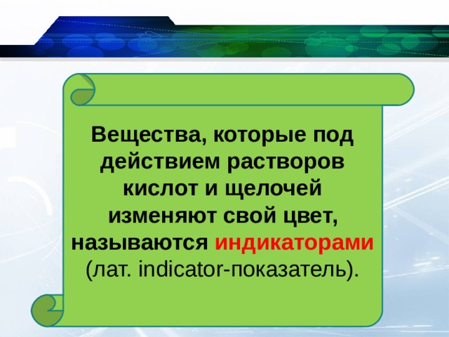 Вещества, которые под действием растворов кислот и щелочей изменяют свой цвет, называются индикаторами (лат. indicator -показатель).