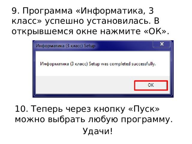 9. Программа «Информатика, 3 класс» успешно установилась. В открывшемся окне нажмите «ОК». 10. Теперь через кнопку «Пуск» можно выбрать любую программу. Удачи!