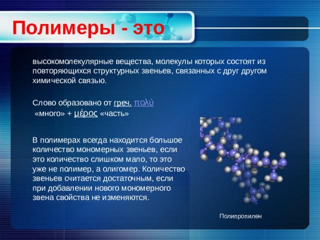 Полимеры - это высокомолекулярные вещества, молекулы которых состоят из повторяющихся структурных звеньев, связанных с друг другом химической связью. Слово образовано от греч.  πολύ «много» + μέρος «часть» В полимерах всегда находится большое количество мономерных звеньев, если это количество слишком мало, то это уже не полимер, а олигомер. Количество звеньев считается достаточным, если при добавлении нового мономерного звена свойства не изменяются. Полипропилен