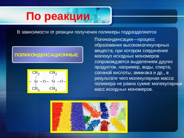 По реакции В зависимости от реакции получения полимеры подразделяются Поликонденсация—процесс образования высокомолекулярных веществ, при котором соединение молекул исходных мономеров сопровождается выделением других продуктов, например, воды, спирта, соляной кислоты, аммиака и др., в результате чего молекулярная масса полимера не равна сумме молекулярных масс исходных мономеров. ПОЛИКОНДЕНСАЦИОННЫЕ