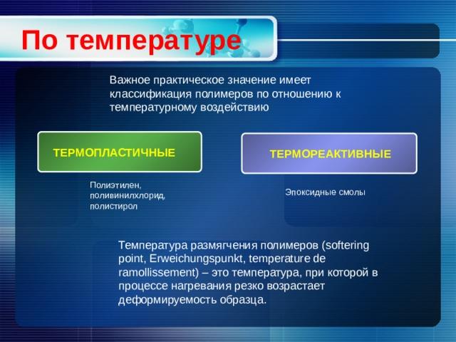 По температуре Важное практическое значение имеет классификация полимеров по отношению к температурному воздействию  ТЕРМОПЛАСТИЧНЫЕ  ТЕРМОРЕАКТИВНЫЕ Полиэтилен, поливинилхлорид, полистирол Эпоксидные смолы Температура размягчения полимеров (softering point, Erweichungspunkt, temperature de ramollissement) – это температура, при которой в процессе нагревания резко возрастает деформируемость образца.