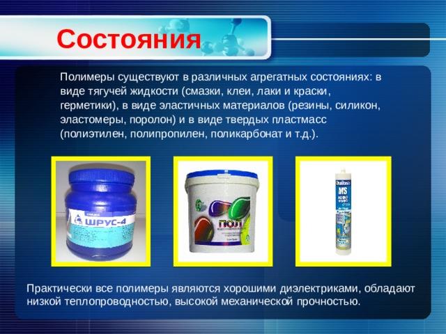 Состояния  Полимеры существуют в различных агрегатных состояниях: в виде тягучей жидкости (смазки, клеи, лаки и краски, герметики), в виде эластичных материалов (резины, силикон, эластомеры, поролон) и в виде твердых пластмасс (полиэтилен, полипропилен, поликарбонат и т.д.). Практически все полимеры являются хорошими диэлектриками, обладают низкой теплопроводностью, высокой механической прочностью.