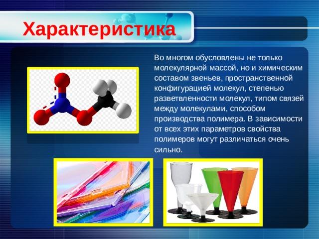Характеристика Во многом обусловлены не только молекулярной массой, но и химическим составом звеньев, пространственной конфигурацией молекул, степенью разветвленности молекул, типом связей между молекулами, способом производства полимера. В зависимости от всех этих параметров свойства полимеров могут различаться очень сильно.