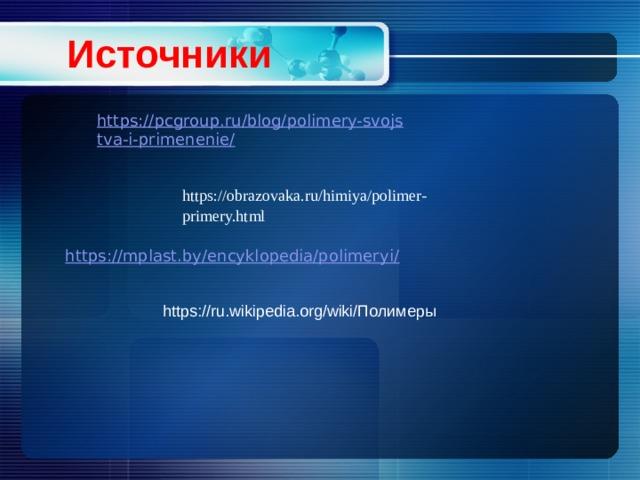 Источники https://obrazovaka.ru/himiya/polimer-primery.html https://ru.wikipedia.org/wiki/Полимеры