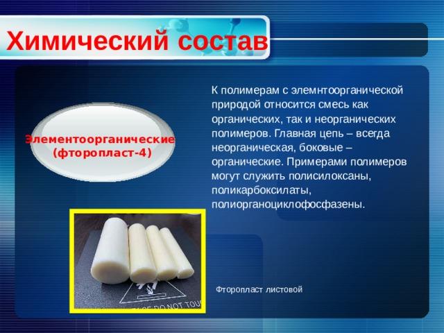 Химический состав К полимерам с элемнтоорганической природой относится смесь как органических, так и неорганических полимеров. Главная цепь – всегда неорганическая, боковые – органические. Примерами полимеров могут служить полисилоксаны, поликарбоксилаты, полиорганоциклофосфазены. Элементоорганические (фторопласт-4) Фторопласт листовой