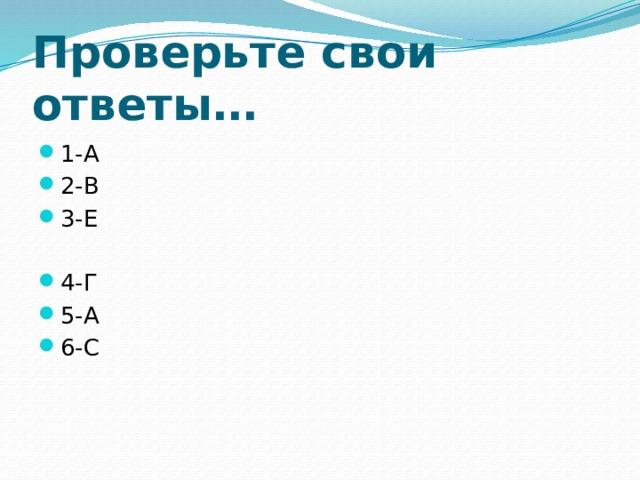 Проверьте свои ответы… 1-А 2-В 3-Е 4-Г 5-А 6-С
