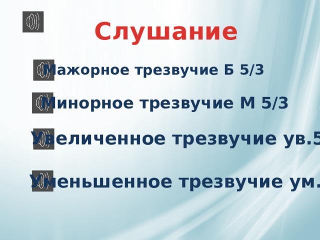 Слушание  Мажорное трезвучие Б 5/3 Минорное трезвучие М 5/3 Увеличенное трезвучие ув.5/3 Уменьшенное трезвучие ум.5/3
