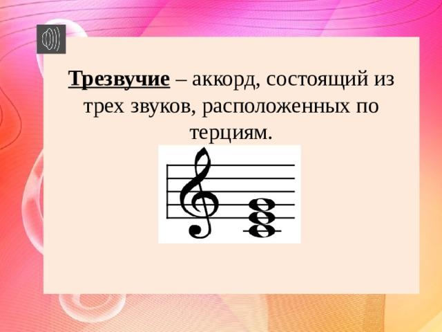 Трезвучие  – аккорд, состоящий из трех звуков, расположенных по терциям.