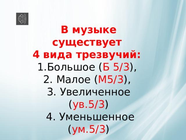 В музыке существует   4 вида трезвучий:  1.Большое ( Б 5/3 ),  2. Малое ( М5/3 ),  3. Увеличенное ( ув.5/3 )  4. Уменьшенное ( ум.5/3 )