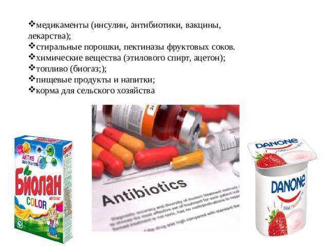 медикаменты (инсулин, антибиотики, вакцины, лекарства); стиральные порошки, пектиназы фруктовых соков. химические вещества (этилового спирт, ацетон); топливо (биогаз;); пищевые продукты и напитки; корма для сельского хозяйства