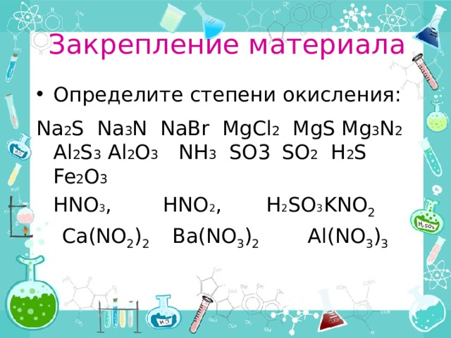 Закрепление материала Определите степени окисления: Na 2 S Na 3 N NaBr MgCl 2 MgS Mg 3 N 2 Al 2 S 3 Al 2 O 3 NH 3 SO3  SO 2 H 2 S Fe 2 O 3  HNO 3 , HNO 2 , H 2 SO 3  KNO 2  Ca(NO 2 ) 2 Ba(NO 3 ) 2   Al(NO 3 ) 3