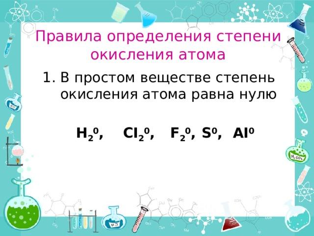 Правила определения степени окисления атома В простом веществе степень окисления атома равна нулю   Н 2 0 ,  СI 2 0 ,  F 2 0 ,  S 0 ,  AI 0